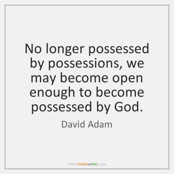 No longer possessed by possessions, we may become open enough to become ...