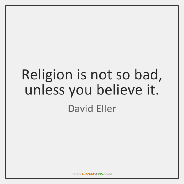Religion is not so bad, unless you believe it.