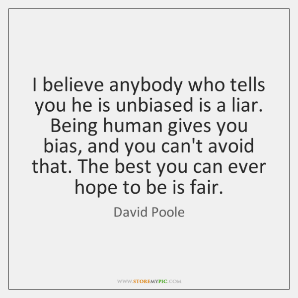 I believe anybody who tells you he is unbiased is a liar. ...