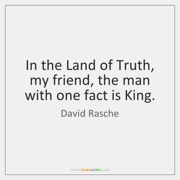 In the Land of Truth, my friend, the man with one fact ...