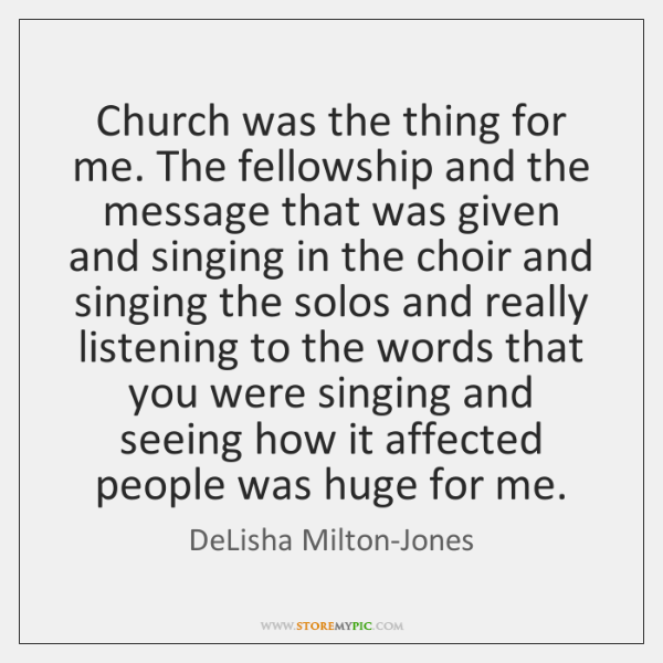 Church was the thing for me. The fellowship and the message that ...