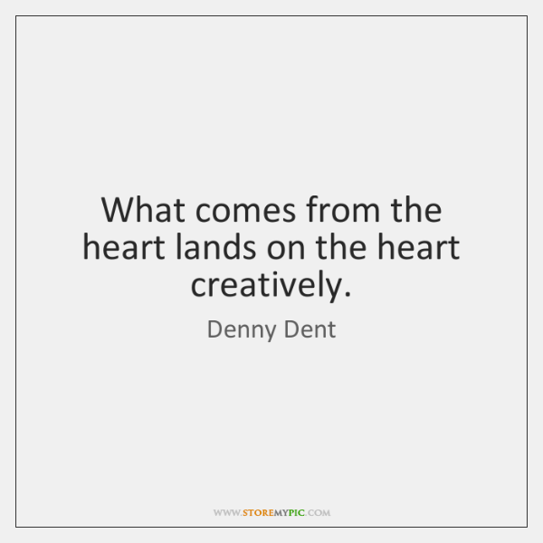 What comes from the heart lands on the heart creatively.