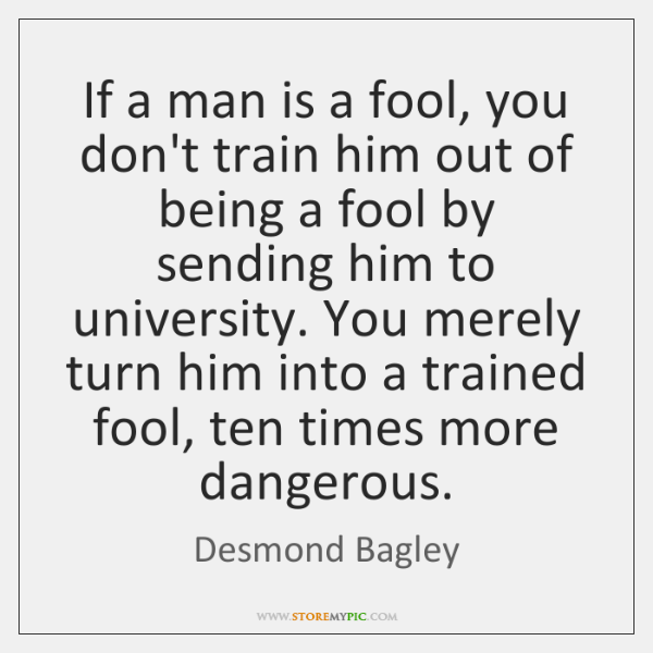 If a man is a fool, you don't train him out of ...