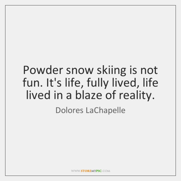 Powder snow skiing is not fun. It's life, fully lived, life lived ...