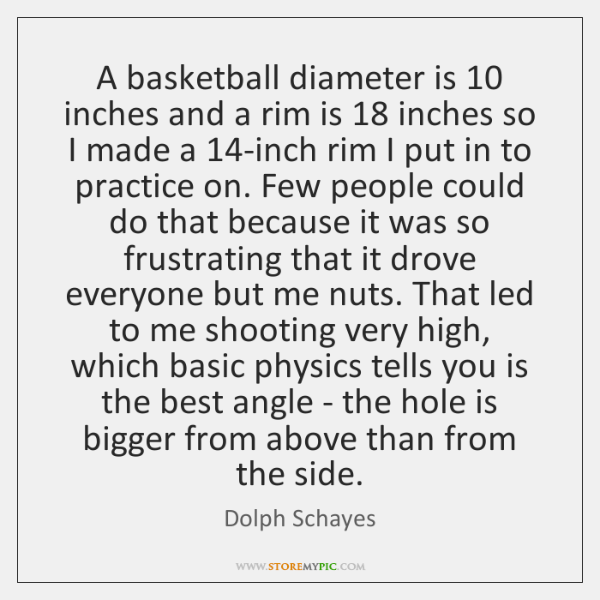 A basketball diameter is 10 inches and a rim is 18 inches so I ...