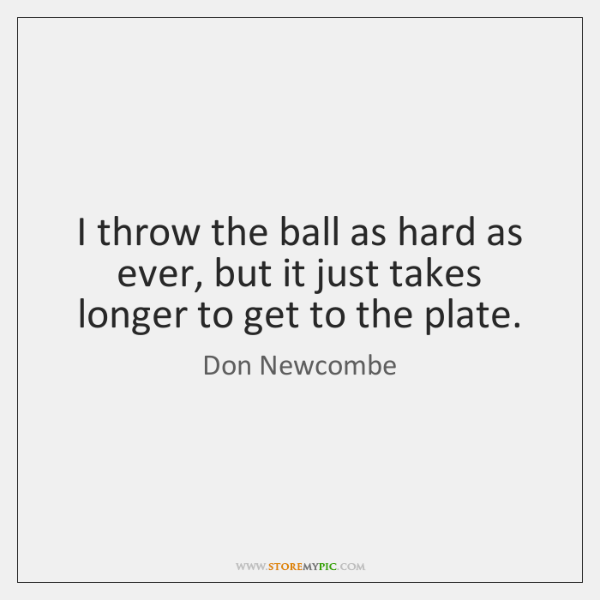 I throw the ball as hard as ever, but it just takes ...