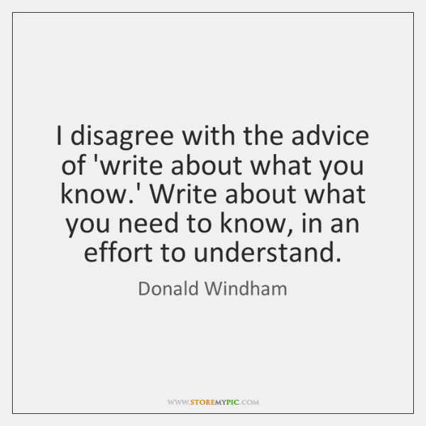 I disagree with the advice of 'write about what you know.' ...