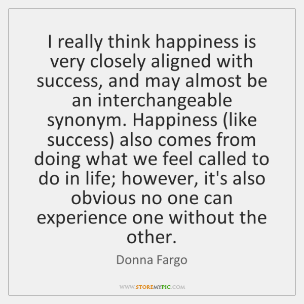 I really think happiness is very closely aligned with success, and may ...