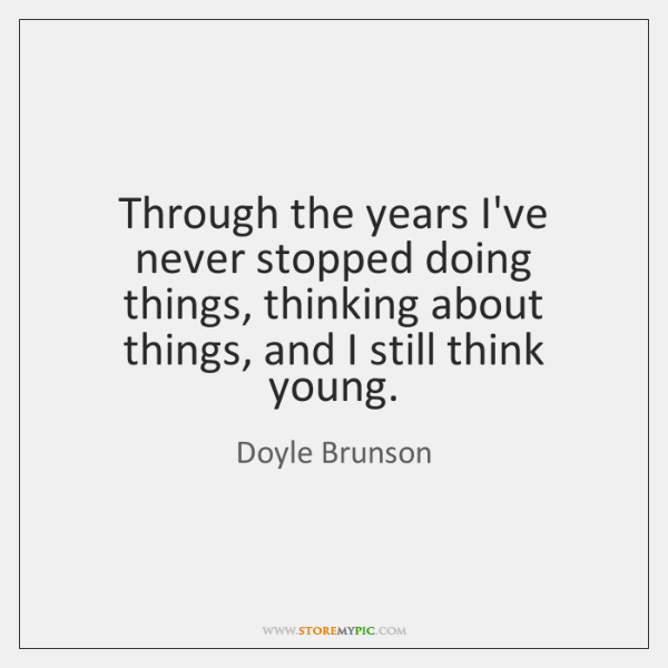 Through the years I've never stopped doing things, thinking about things, and ...