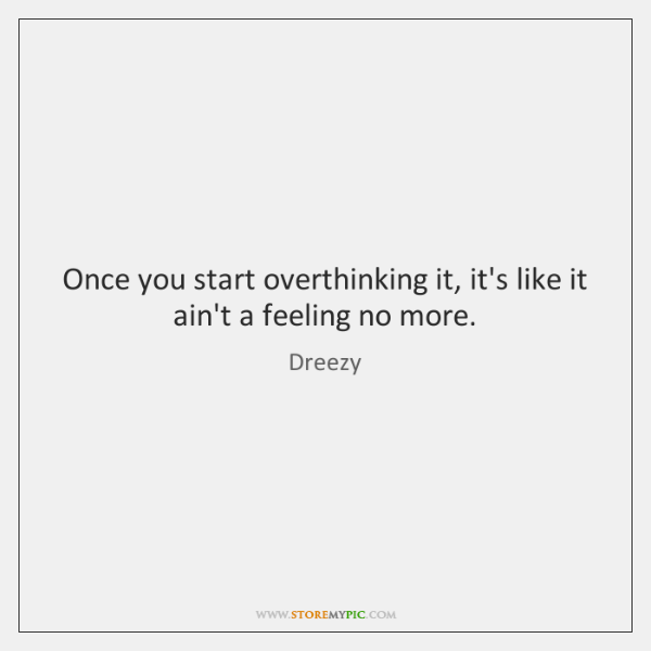 Once you start overthinking it, it's like it ain't a feeling no ...