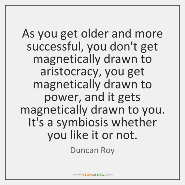 As you get older and more successful, you don't get magnetically drawn ...