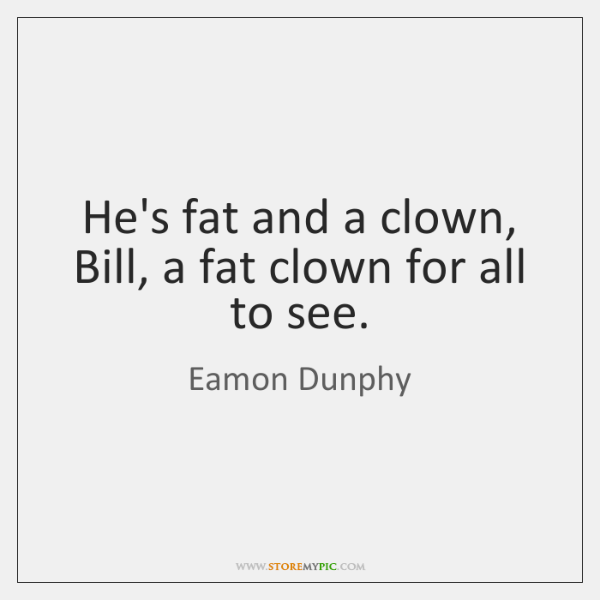 He's fat and a clown, Bill, a fat clown for all to ...