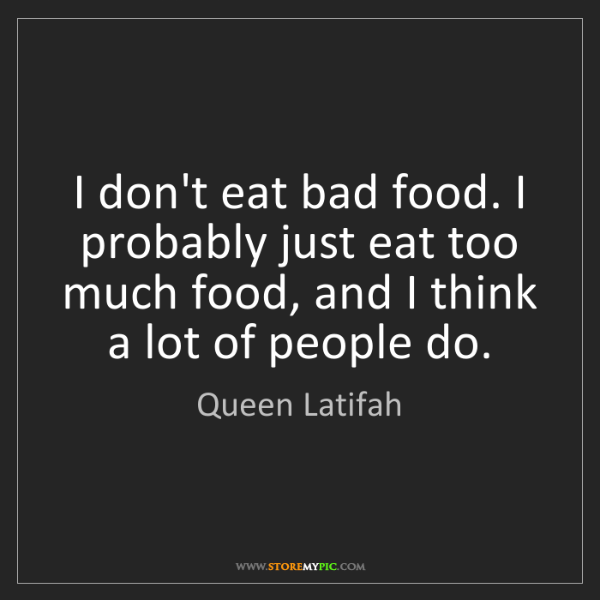 Queen Latifah: I don't eat bad food. I probably just eat too much food,...