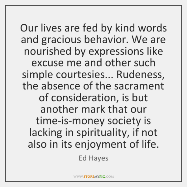Our lives are fed by kind words and gracious behavior. We are ...