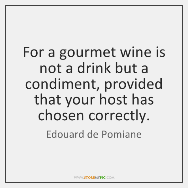 For a gourmet wine is not a drink but a condiment, provided ...
