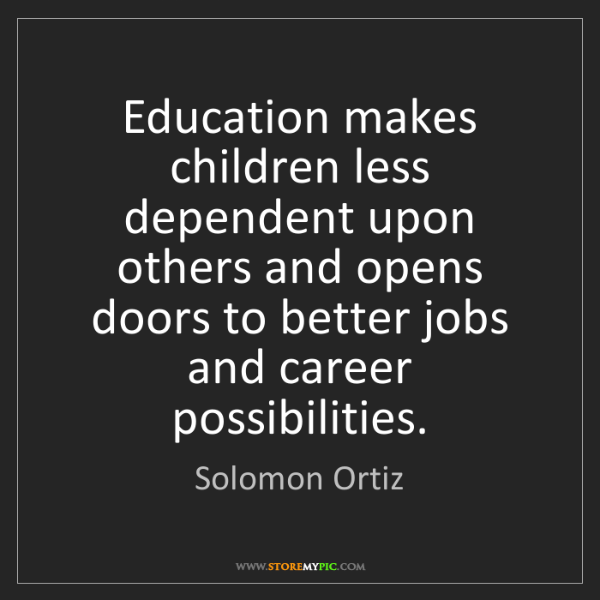 Solomon Ortiz: Education makes children less dependent upon others and...