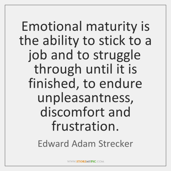 Emotional maturity is the ability to stick to a job and to ...