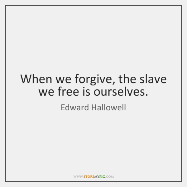 When we forgive, the slave we free is ourselves.