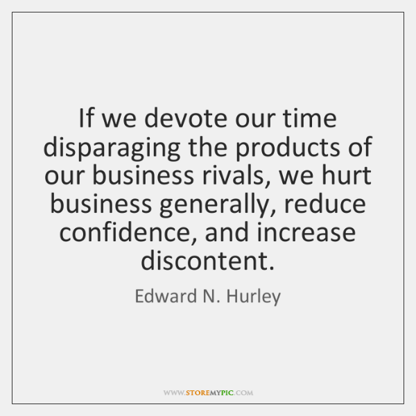 If we devote our time disparaging the products of our business rivals, ...