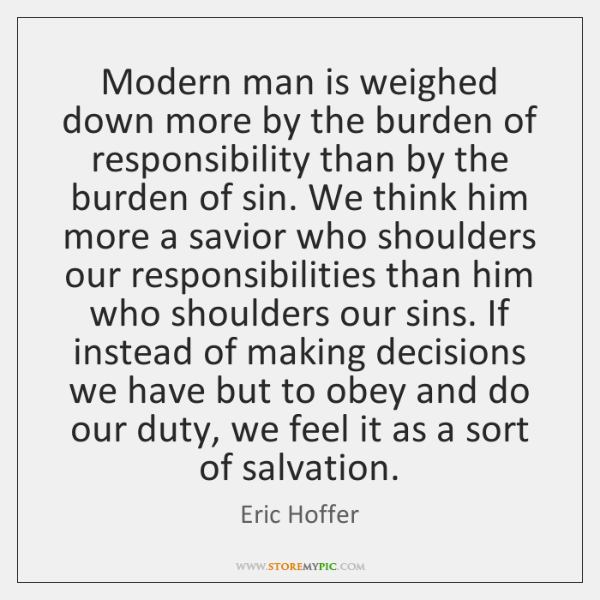 Modern man is weighed down more by the burden of responsibility than ...