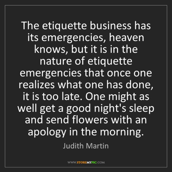 Judith Martin: The etiquette business has its emergencies, heaven knows,...