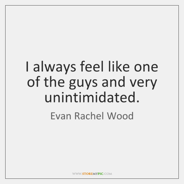 I always feel like one of the guys and very unintimidated.