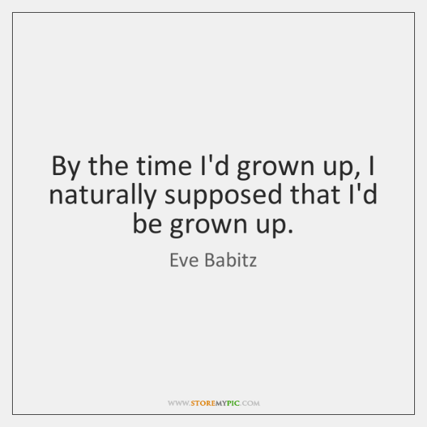By the time I'd grown up, I naturally supposed that I'd be ...