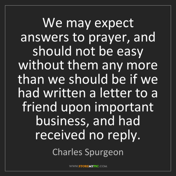 Charles Spurgeon: We may expect answers to prayer, and should not be easy...
