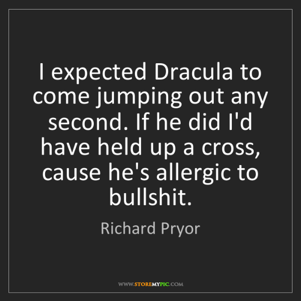 Richard Pryor: I expected Dracula to come jumping out any second. If...