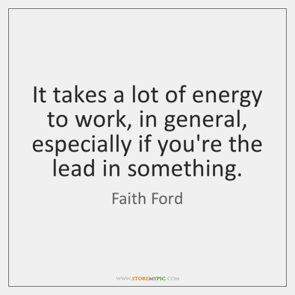 It takes a lot of energy to work, in general, especially if ...