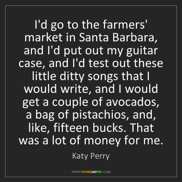 Katy Perry: I'd go to the farmers' market in Santa Barbara, and I'd...