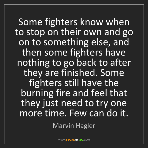 Marvin Hagler: Some fighters know when to stop on their own and go on...