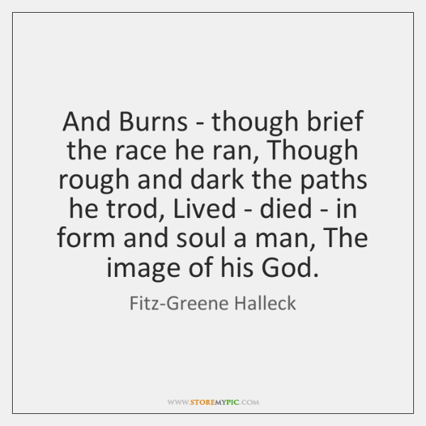And Burns - though brief the race he ran, Though rough and ...