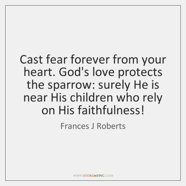 Cast fear forever from your heart. God's love protects the sparrow: surely ...