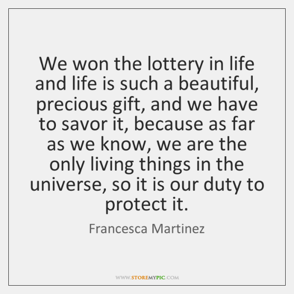 We won the lottery in life and life is such a beautiful, ...