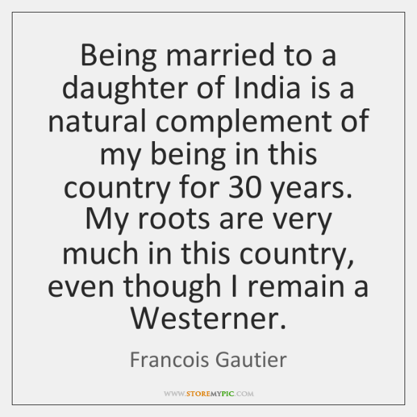 Being married to a daughter of India is a natural complement of ...