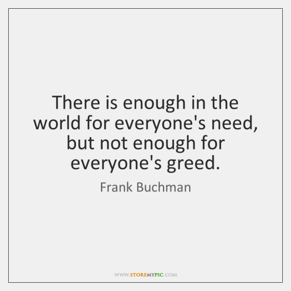 There is enough in the world for everyone's need, but not enough ...