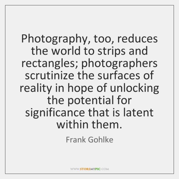 Photography, too, reduces the world to strips and rectangles; photographers scrutinize the ...