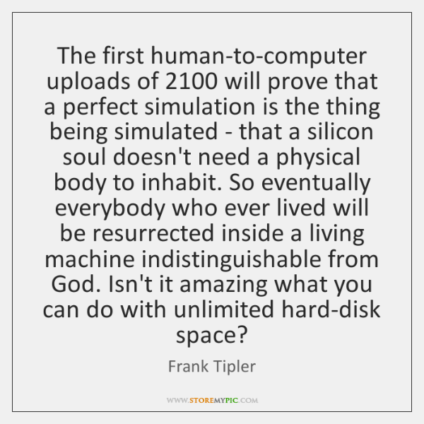 The first human-to-computer uploads of 2100 will prove that a perfect simulation is ...