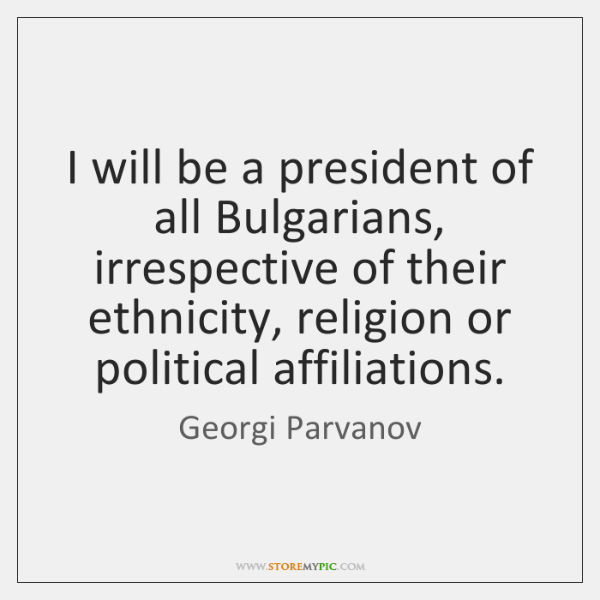 I will be a president of all Bulgarians, irrespective of their ethnicity, ...