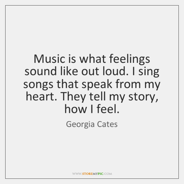 Music is what feelings sound like out loud. I sing songs that ...