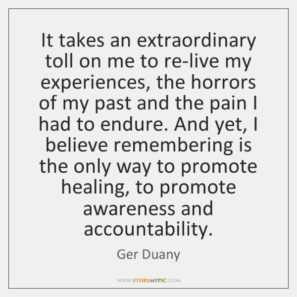 It takes an extraordinary toll on me to re-live my experiences, the ...