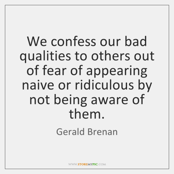 We confess our bad qualities to others out of fear of appearing ...