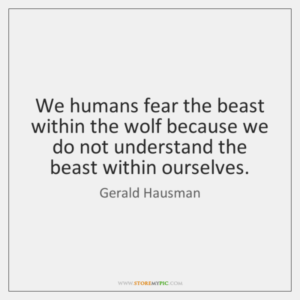 We humans fear the beast within the wolf because we do not ...