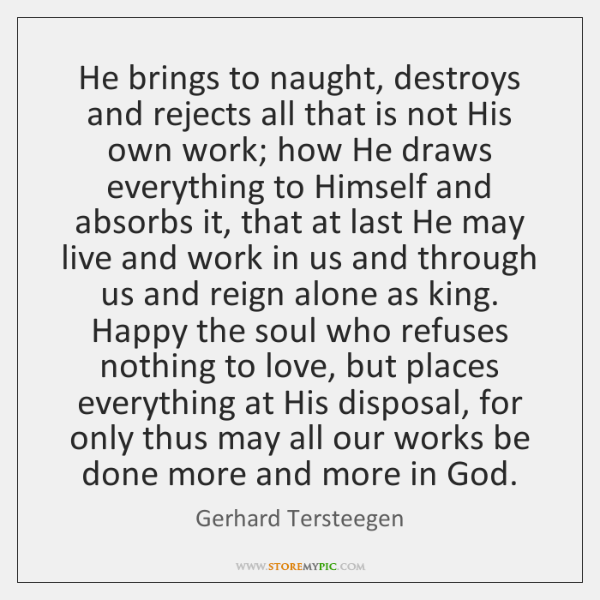 He brings to naught, destroys and rejects all that is not His ...