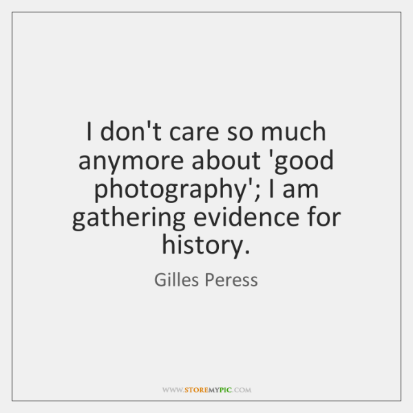 I don't care so much anymore about 'good photography'; I am gathering ...
