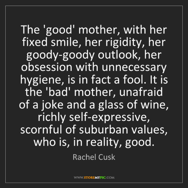 Rachel Cusk: The 'good' mother, with her fixed smile, her rigidity,...