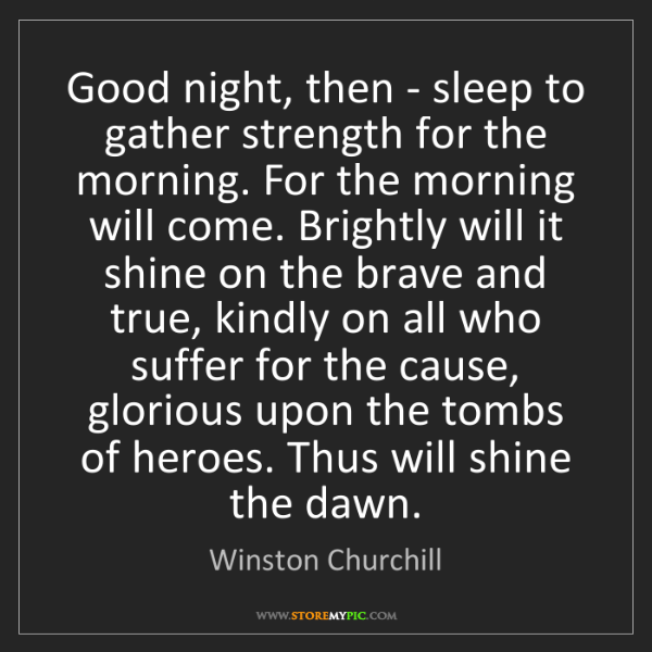 Winston Churchill: Good night, then - sleep to gather strength for the morning....