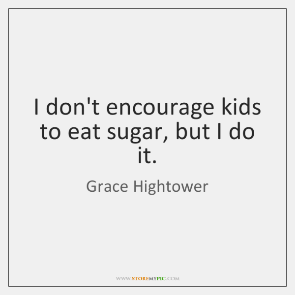 I don't encourage kids to eat sugar, but I do it.