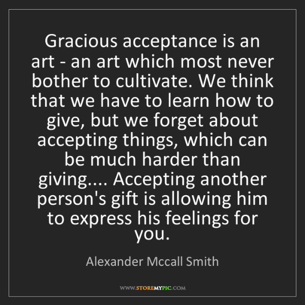 Alexander Mccall Smith: Gracious acceptance is an art - an art which most never...